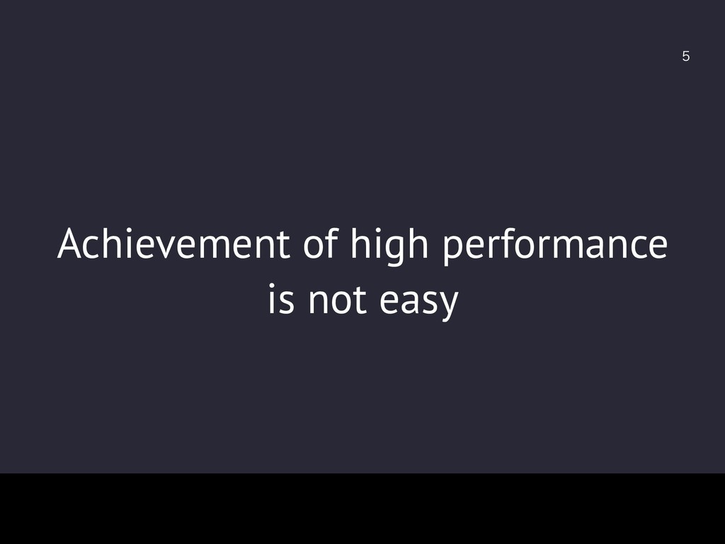 Achievement of high performance is not easy