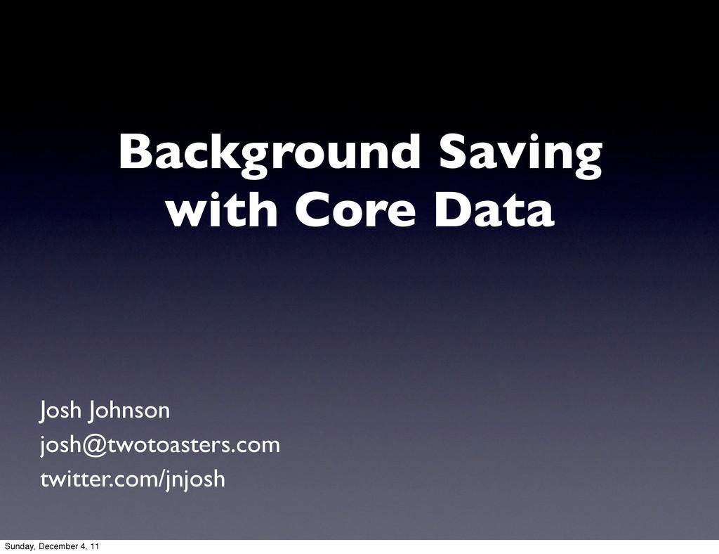Background Saving with Core Data Josh Johnson j...