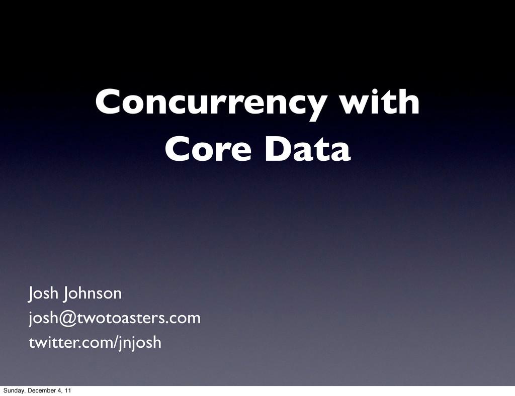 Concurrency with Core Data Josh Johnson josh@tw...
