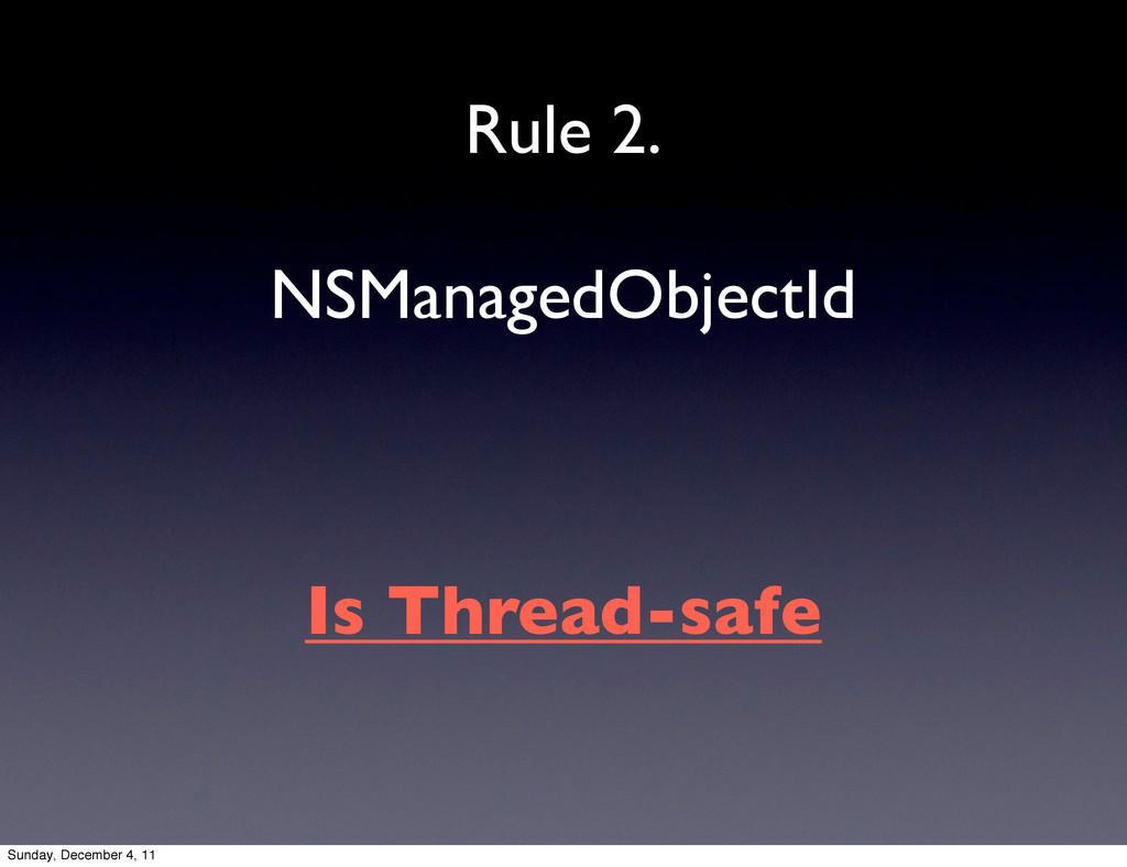 NSManagedObjectId Rule 2. Is Thread-safe Sunday...