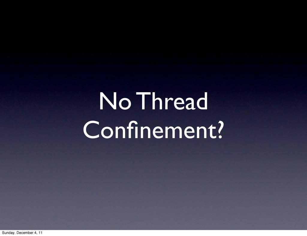 No Thread Confinement? Sunday, December 4, 11