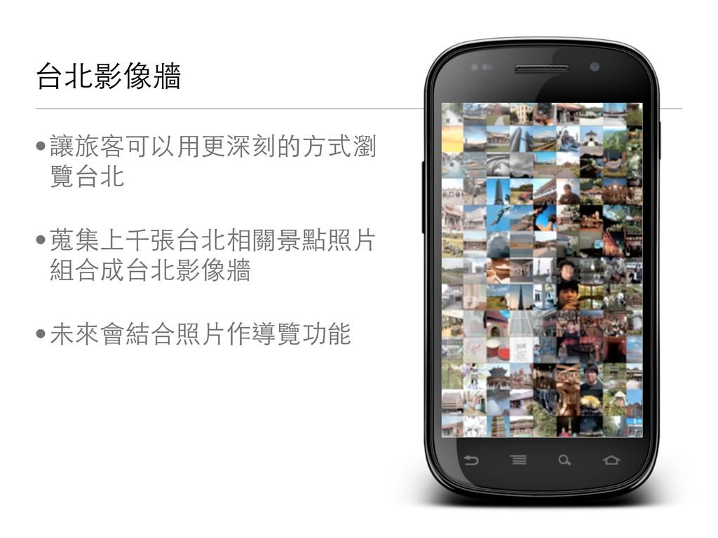 台北影像牆 •讓旅客可以用更深刻的方式瀏 覽台北 •蒐集上千張台北相關景點照片 組合成台北影像...