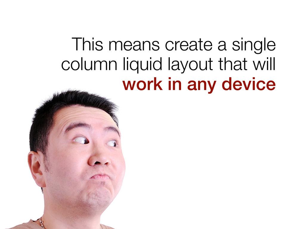 This means create a single column liquid layout...
