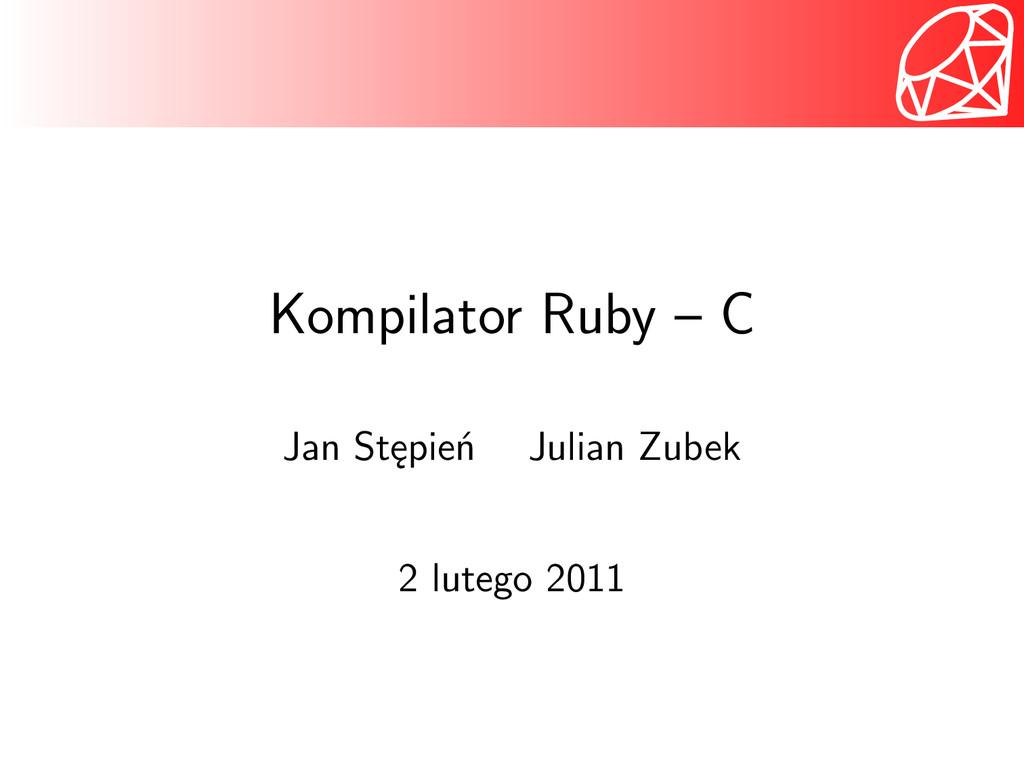 Kompilator Ruby – C Jan Stępień Julian Zubek 2 ...