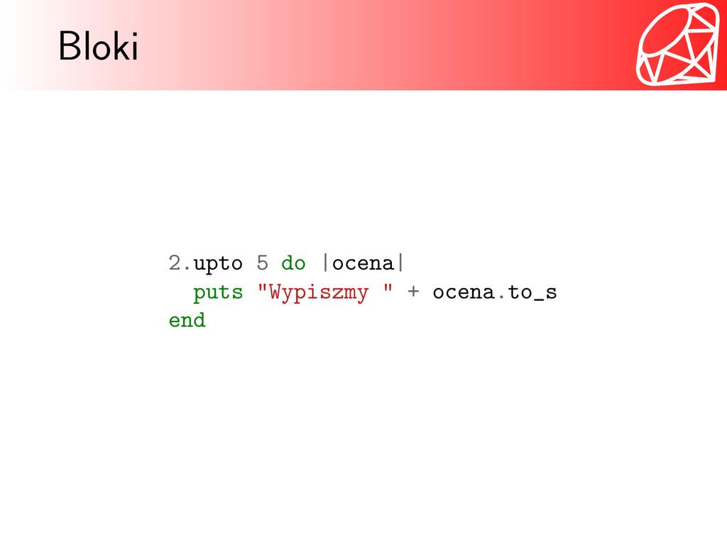 "Bloki 2.upto 5 do |ocena| puts ""Wypiszmy "" + oc..."