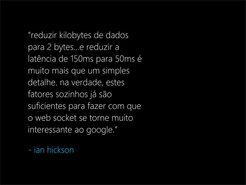 """- ian hickson """"reduzir kilobytes de dados para ..."""