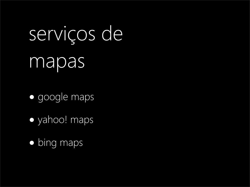 serviços de mapas •google maps •yahoo! maps •bi...