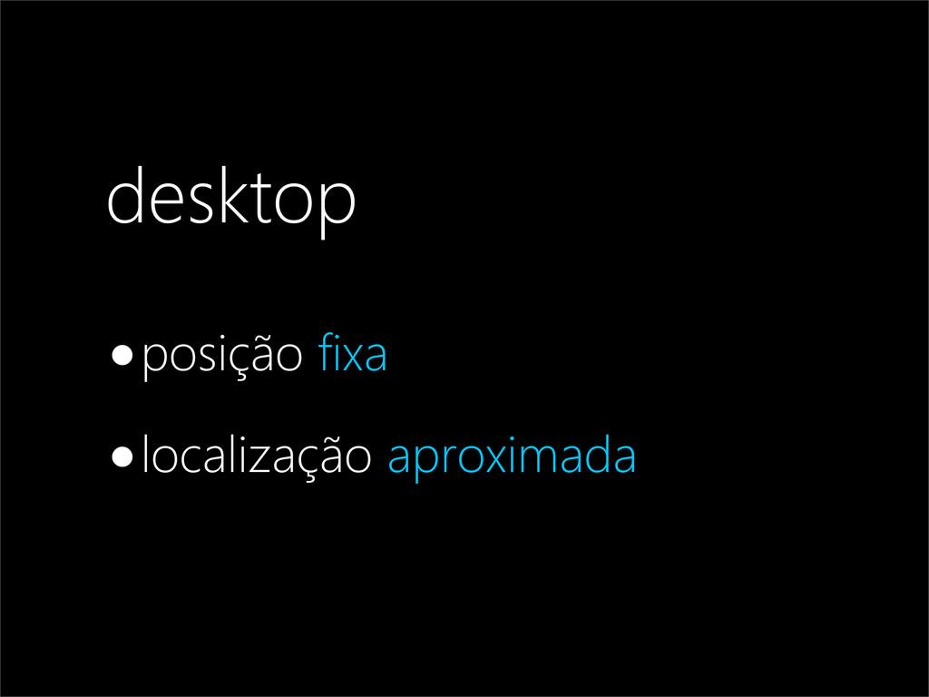 desktop •posição fixa •localização aproximada