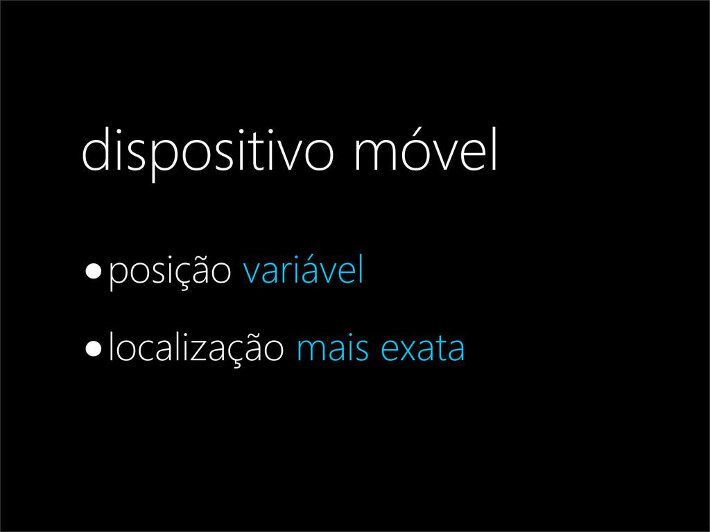 dispositivo móvel •posição variável •localizaçã...