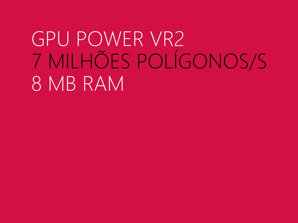 GPU POWER VR2 7 MILHÕES POLÍGONOS/S 8 MB RAM