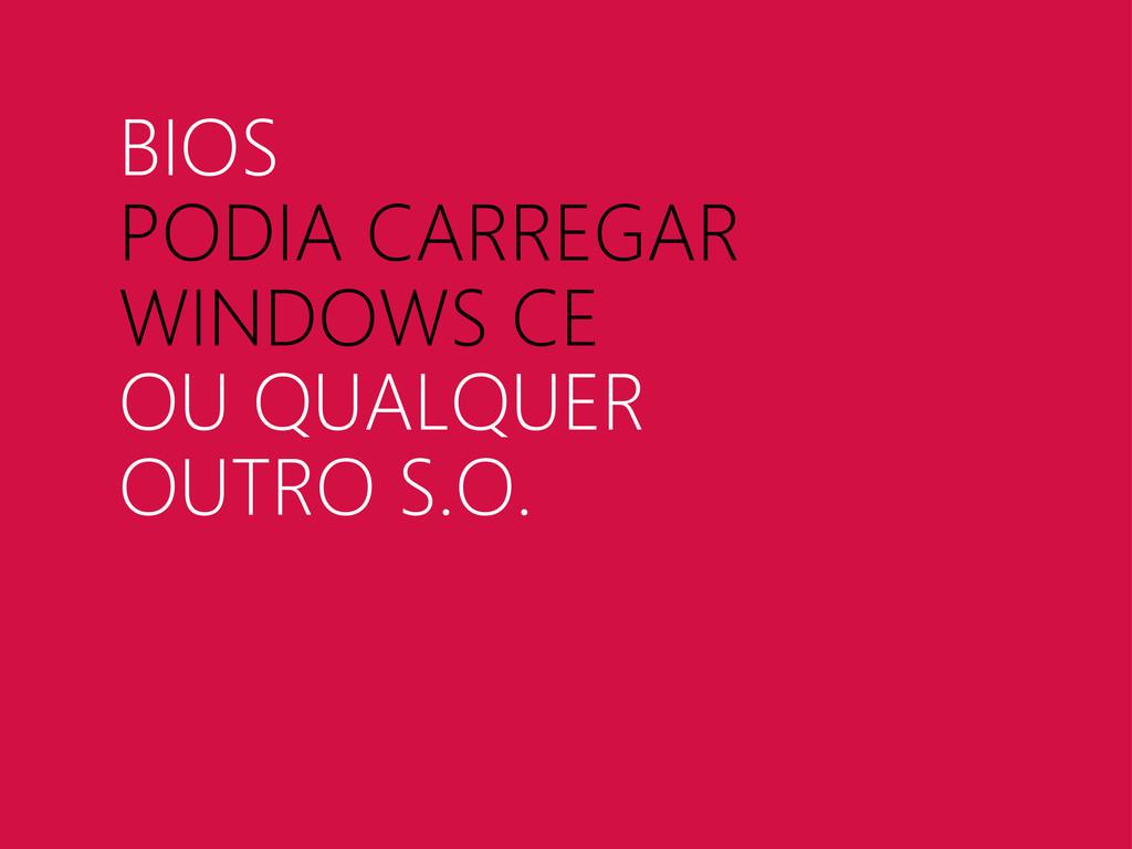 BIOS PODIA CARREGAR WINDOWS CE OU QUALQUER OUTR...