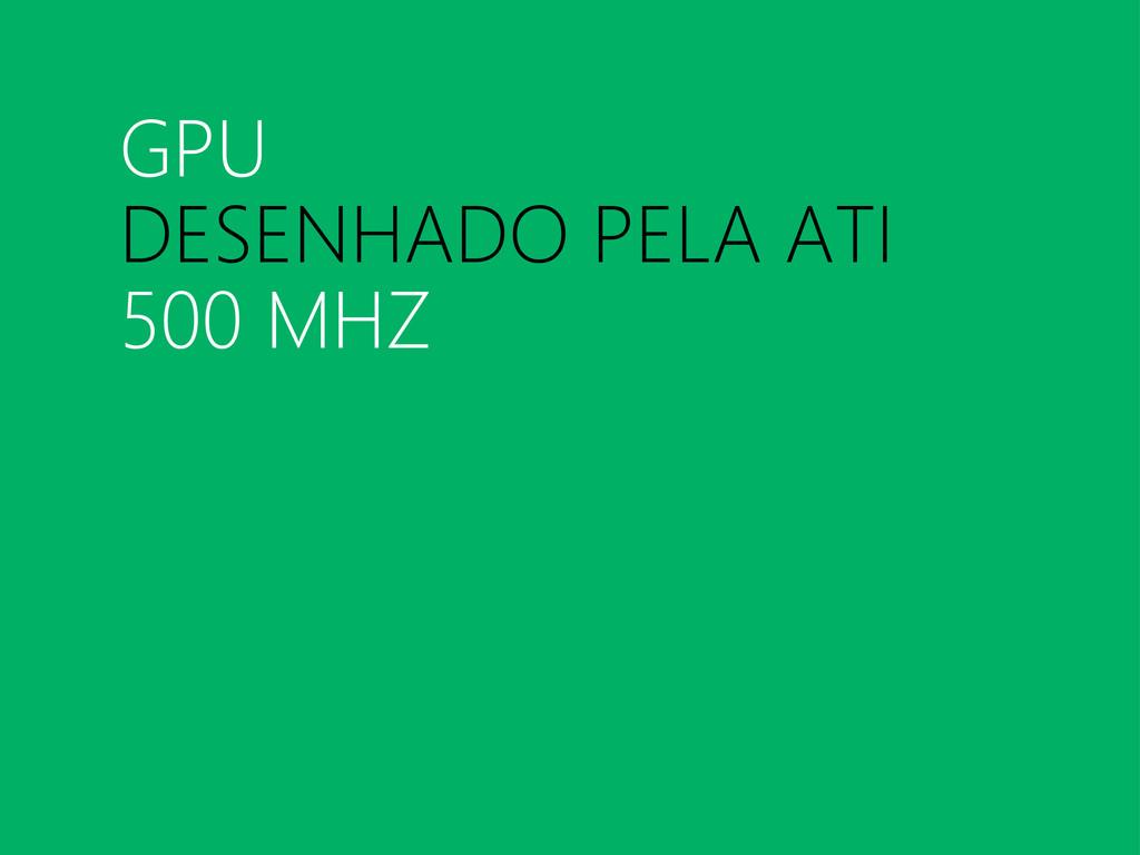 GPU DESENHADO PELA ATI 500 MHZ