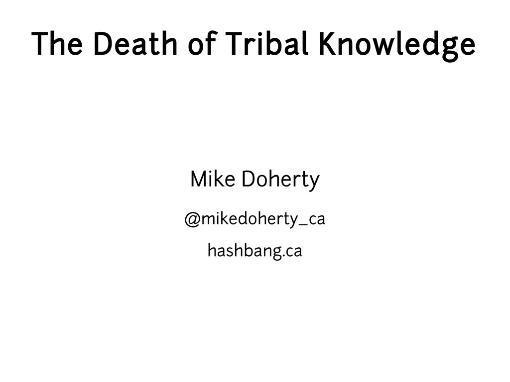 The Death of Tribal Knowledge Mike Doherty @mik...