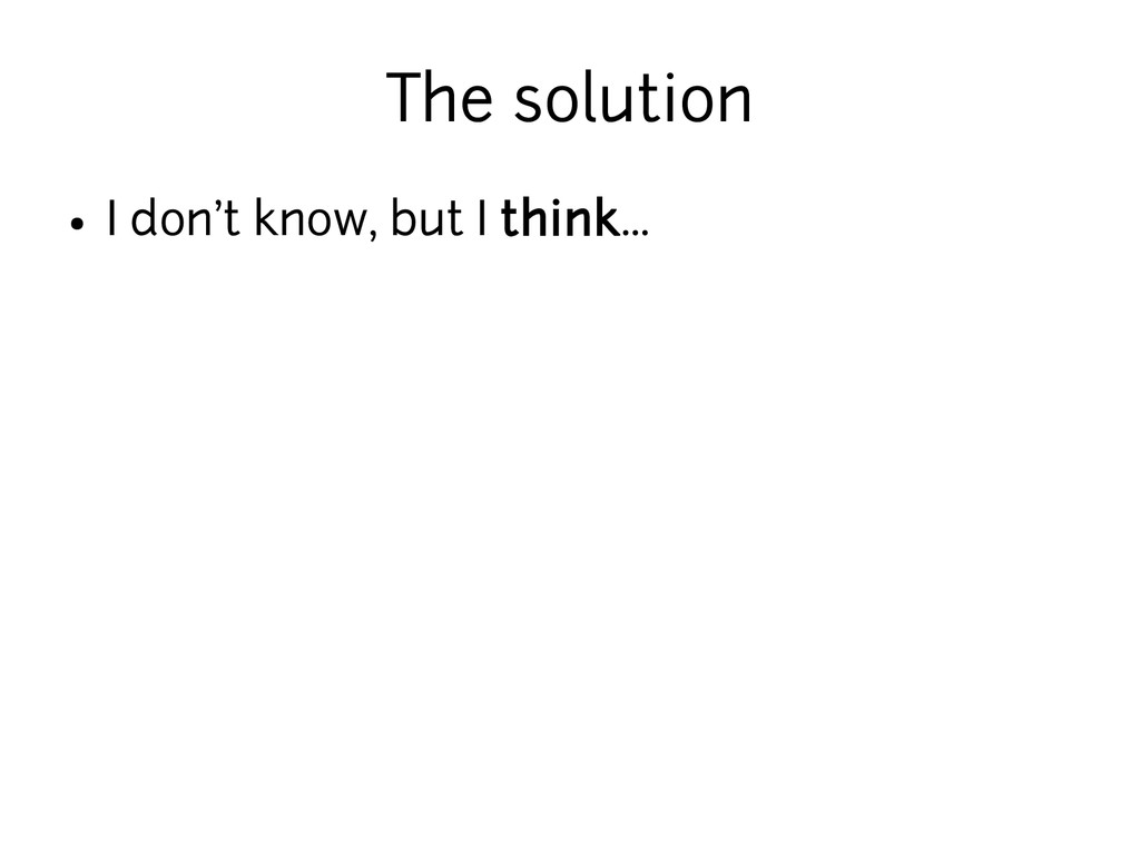 The solution ● I don't know, but I think...