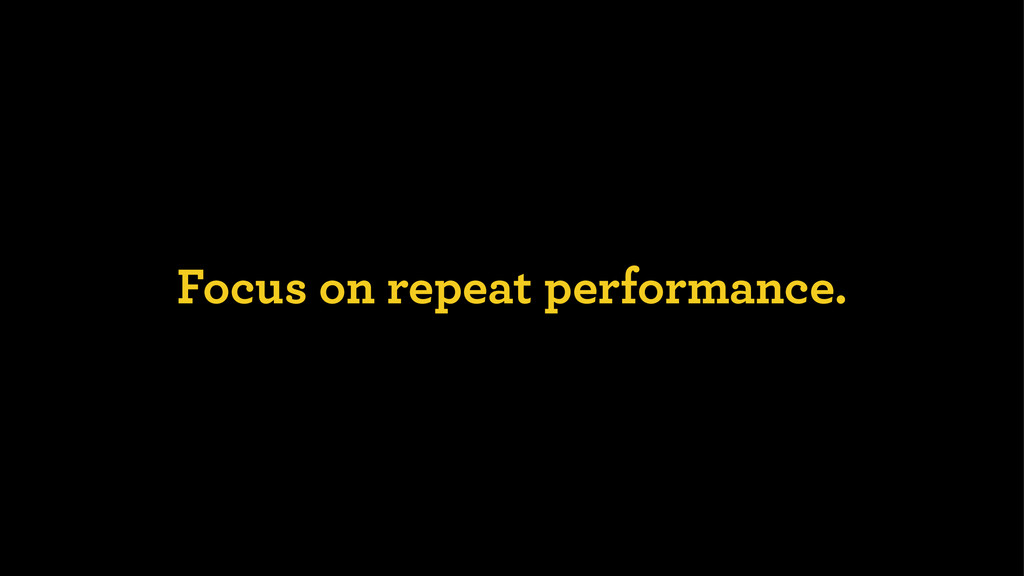 Focus on repeat performance.