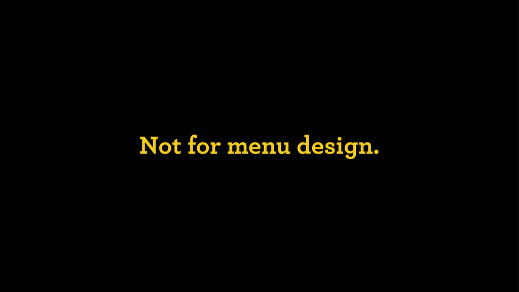 Not for menu design.