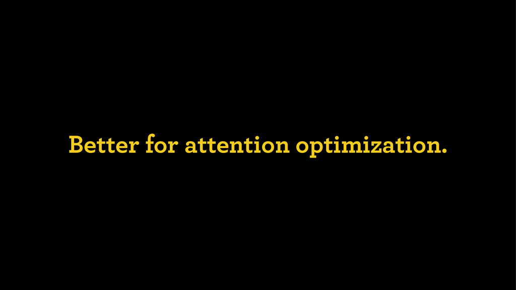Better for attention optimization.