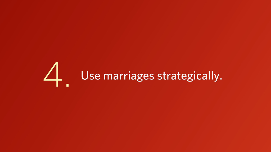 Use marriages strategically. 4.