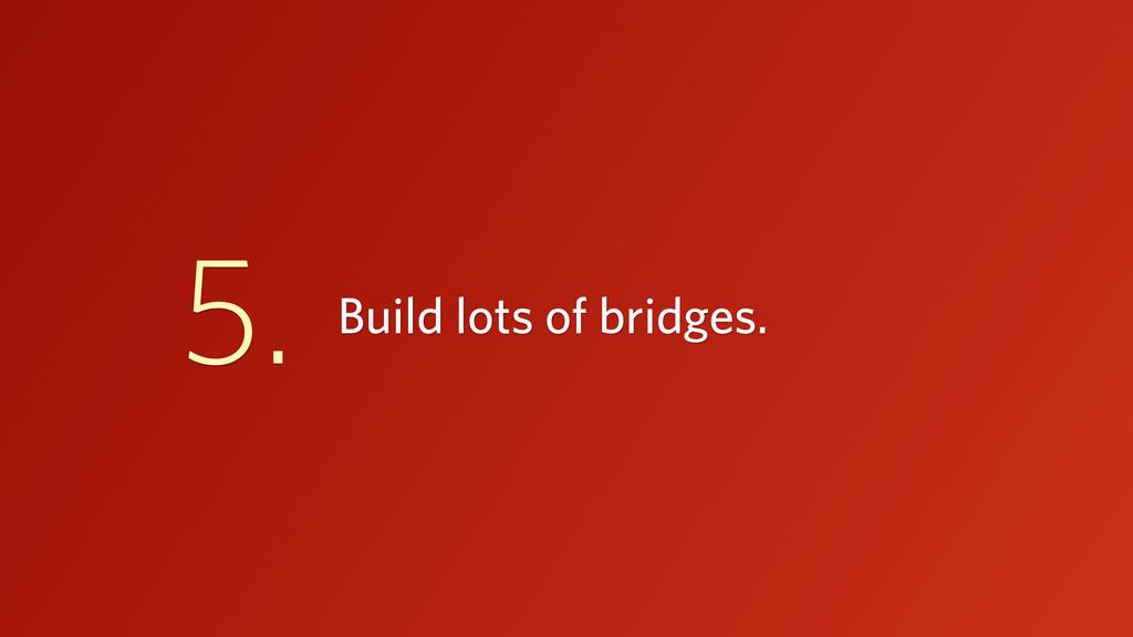 Build lots of bridges. 5.