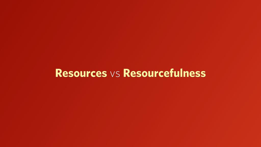 Resources vs Resourcefulness
