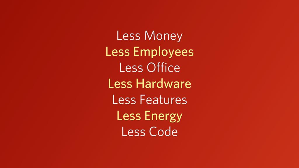 Less Money Less Employees Less Office Less Hardwa...