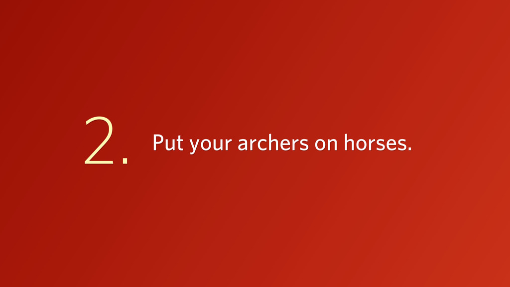 Put your archers on horses. 2.