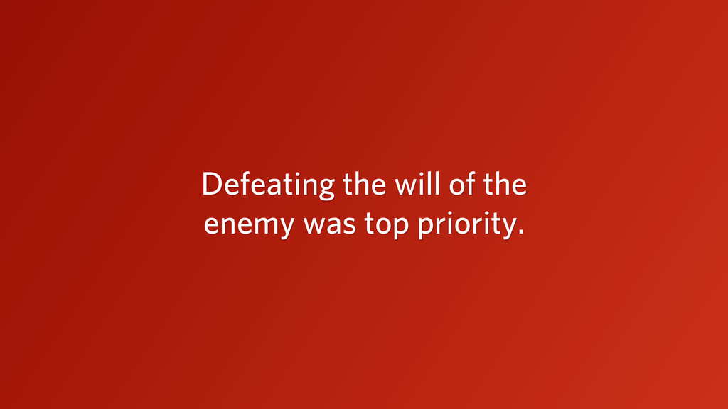 Defeating the will of the enemy was top priorit...