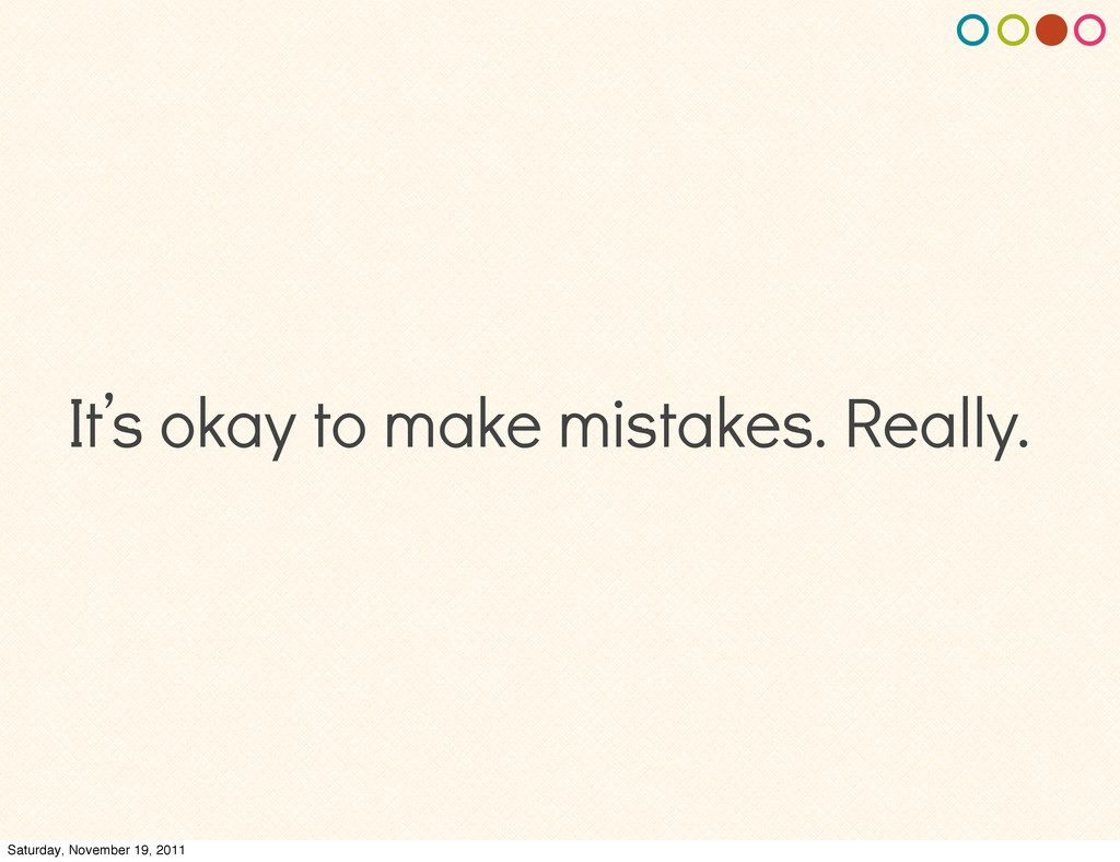 It's okay to make mistakes. Really. Saturday, N...