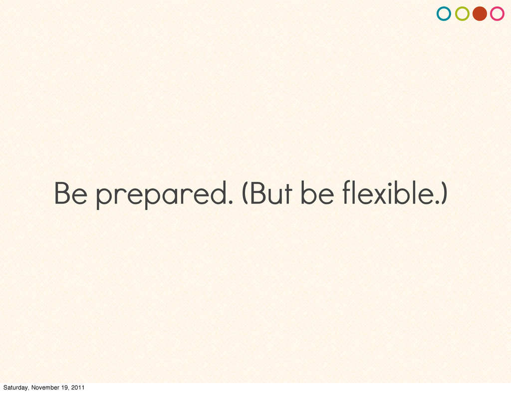 Be prepared. (But be flexible.) Saturday, Novem...