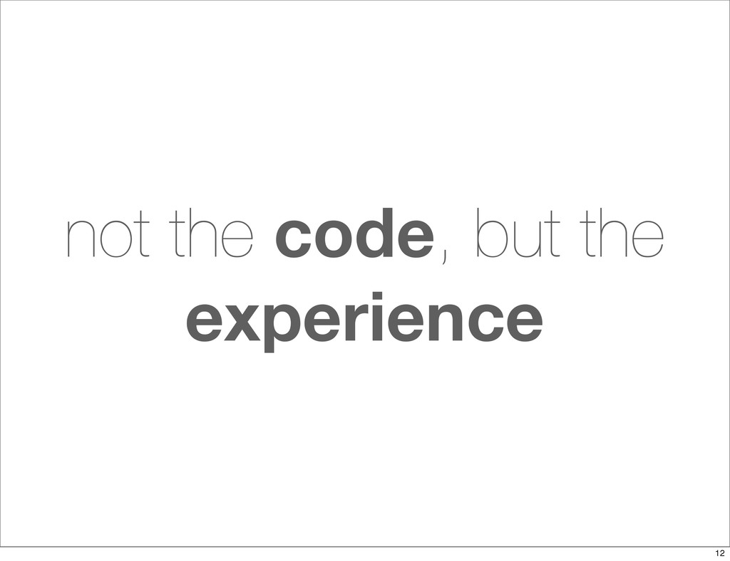 not the code, but the experience 12