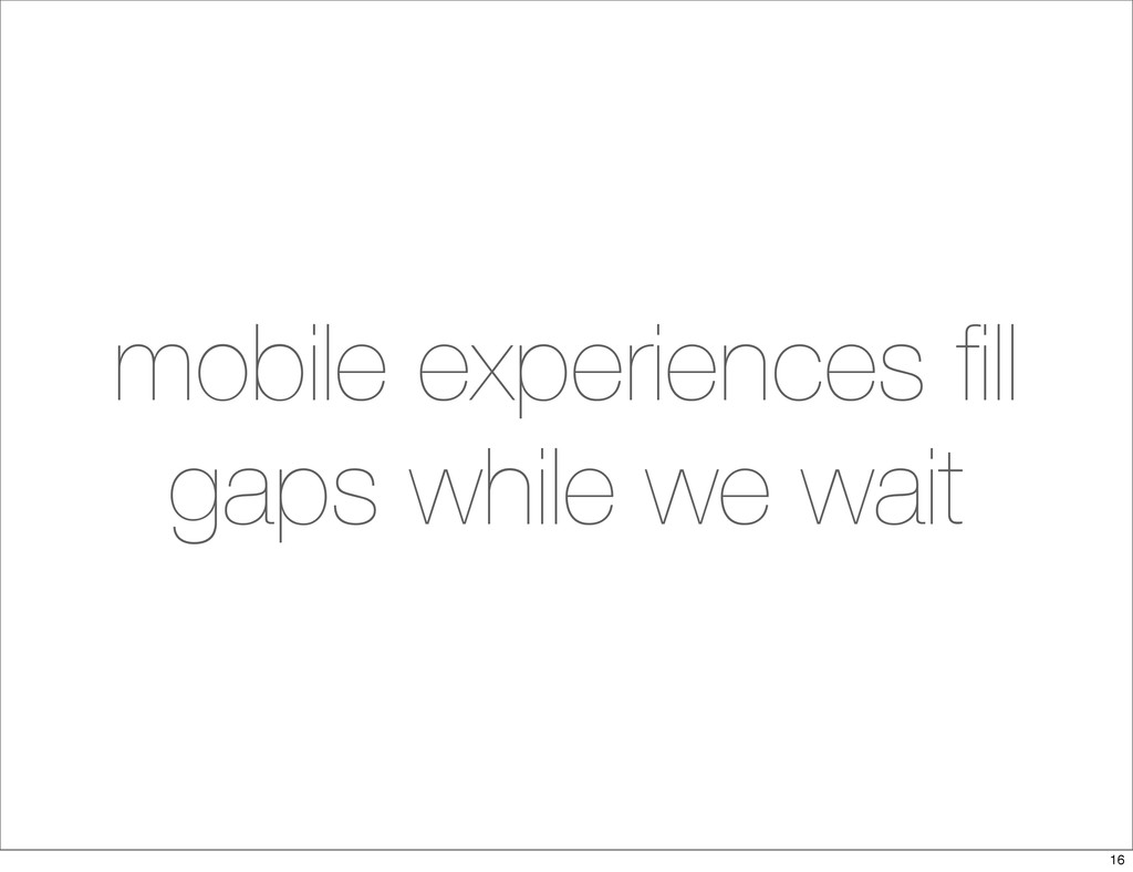 mobile experiences fill gaps while we wait 16