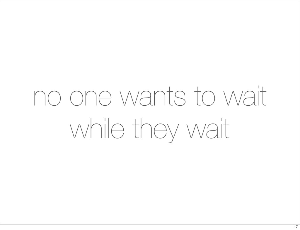 no one wants to wait while they wait 17