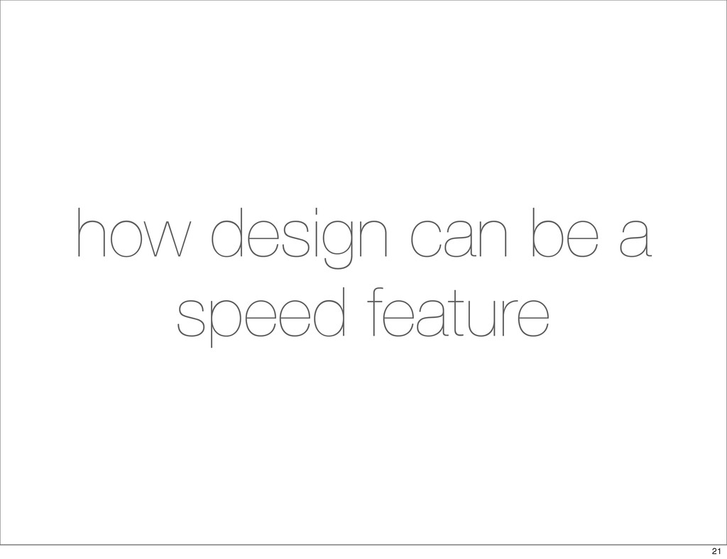 how design can be a speed feature 21
