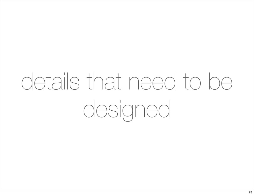 details that need to be designed 23