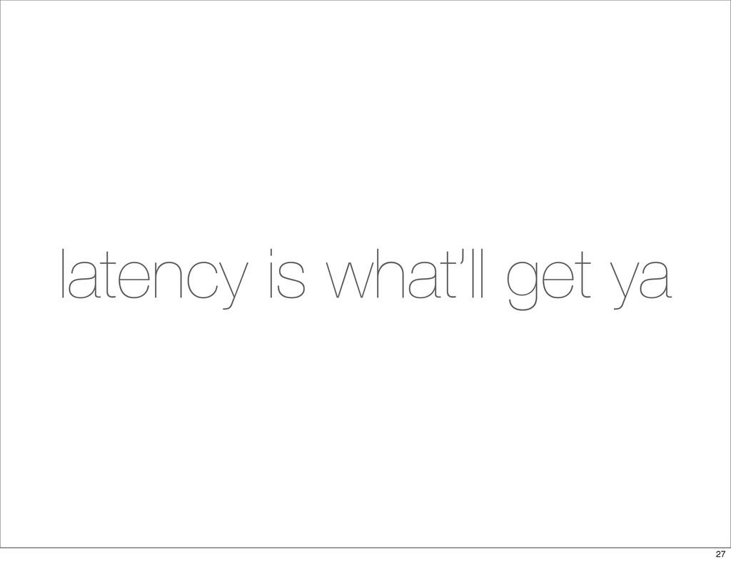 latency is what'll get ya 27