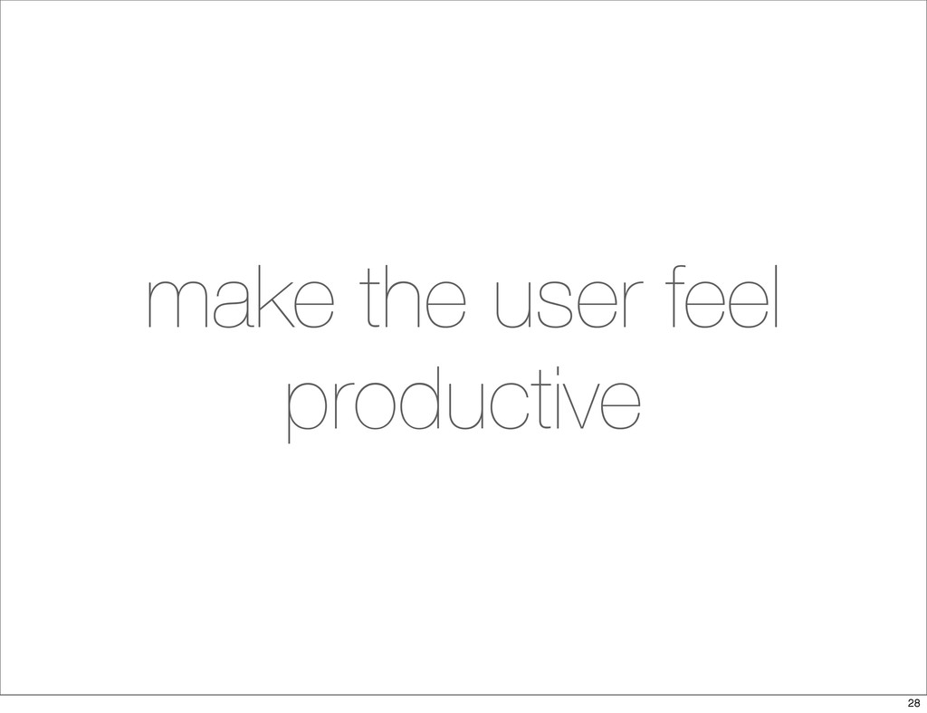 make the user feel productive 28
