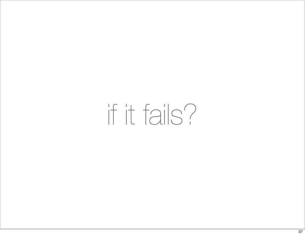 if it fails? 37