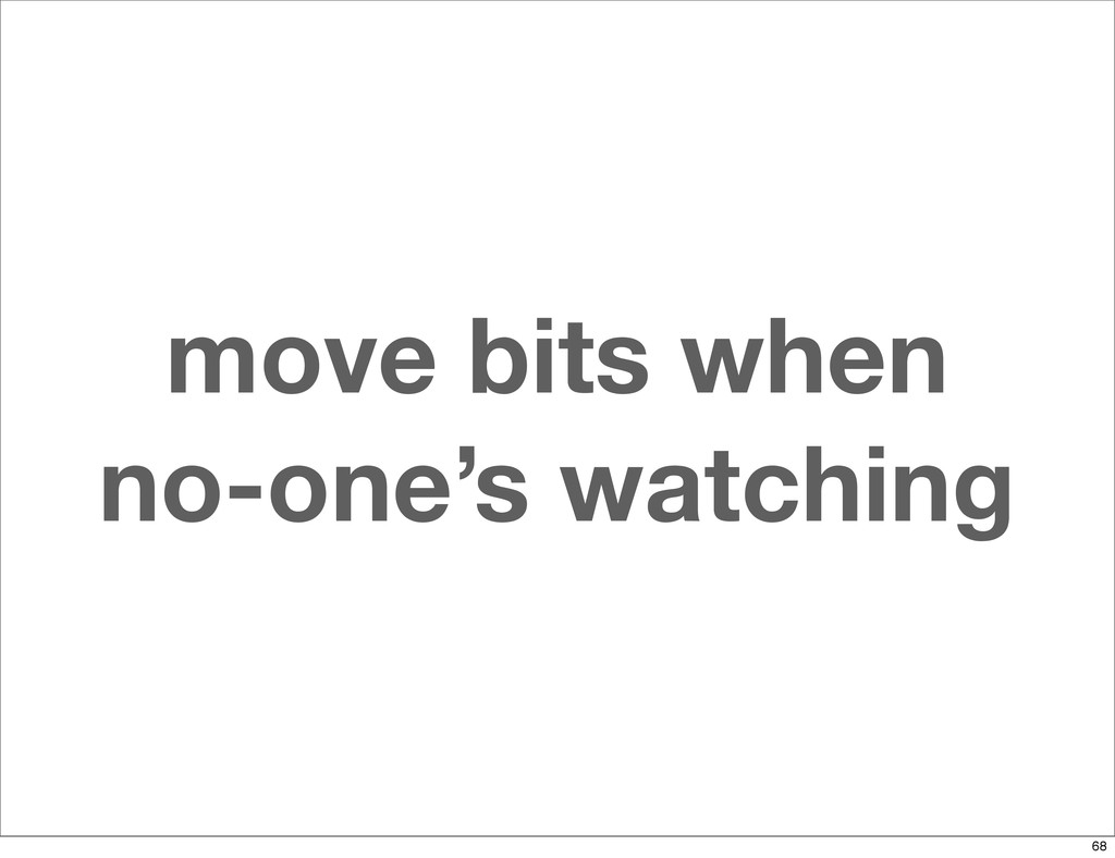 move bits when no-one's watching 68