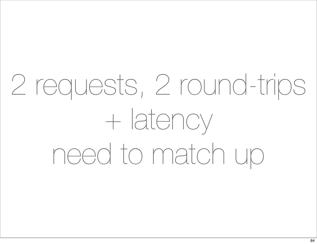 2 requests, 2 round-trips + latency need to mat...