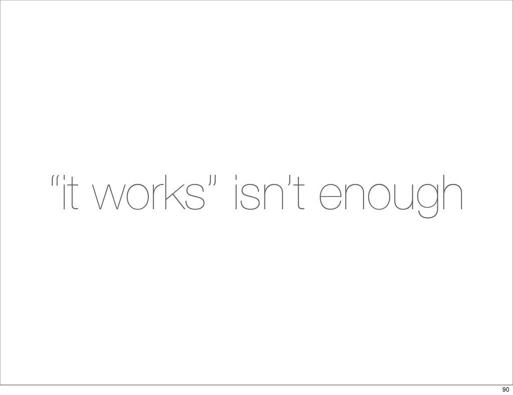 """""""it works"""" isn't enough 90"""