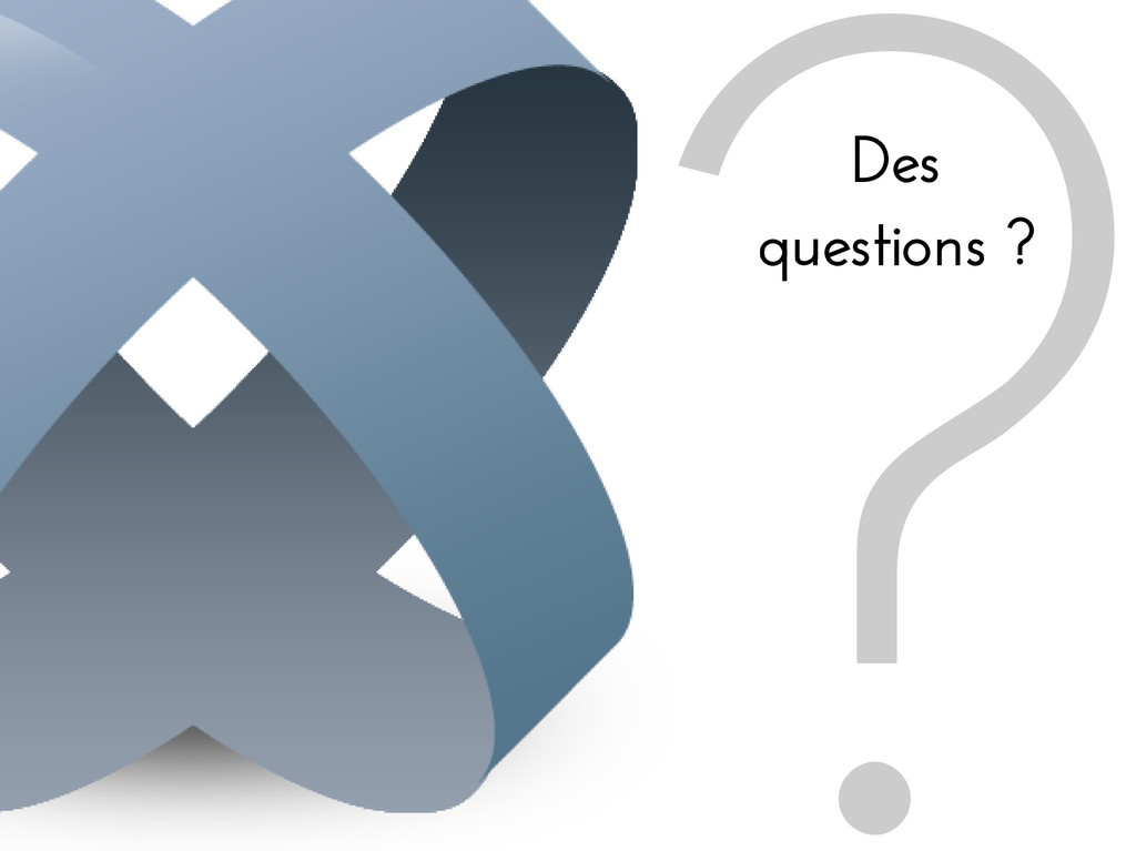 ? Des questions ?