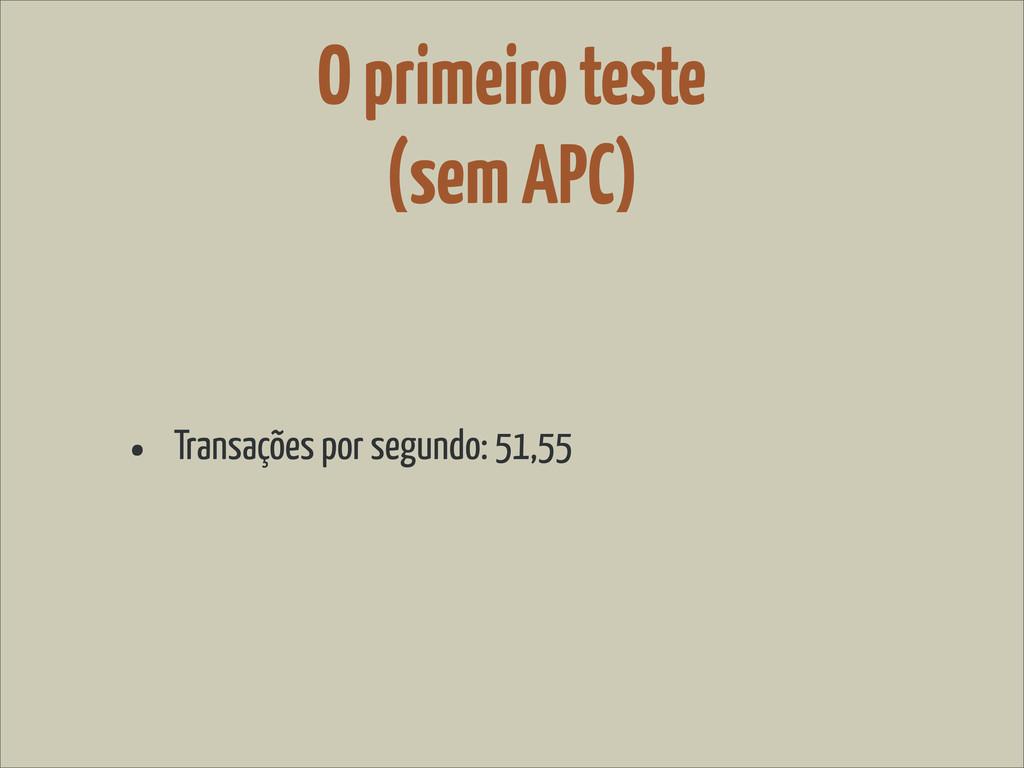O primeiro teste (sem APC) • Transações por seg...