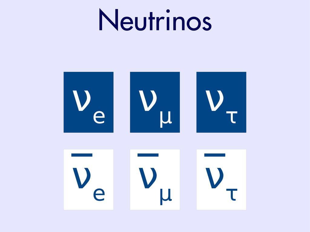 Neutrinos ν e ν μ ν τ ν e ν μ ν τ
