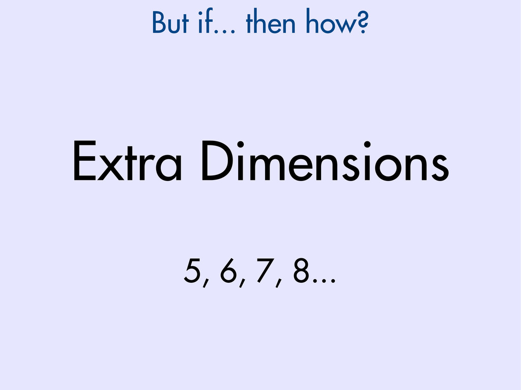 Extra Dimensions 5, 6, 7, 8... But if... then h...