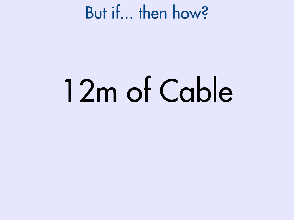 But if... then how? 12m of Cable