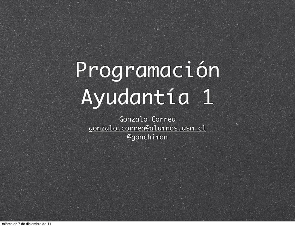 Programación Ayudantía 1 Gonzalo Correa gonzalo...