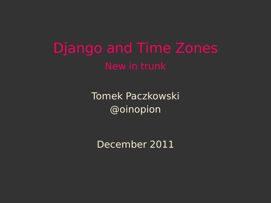 Django and Time Zones New in trunk Tomek Paczko...