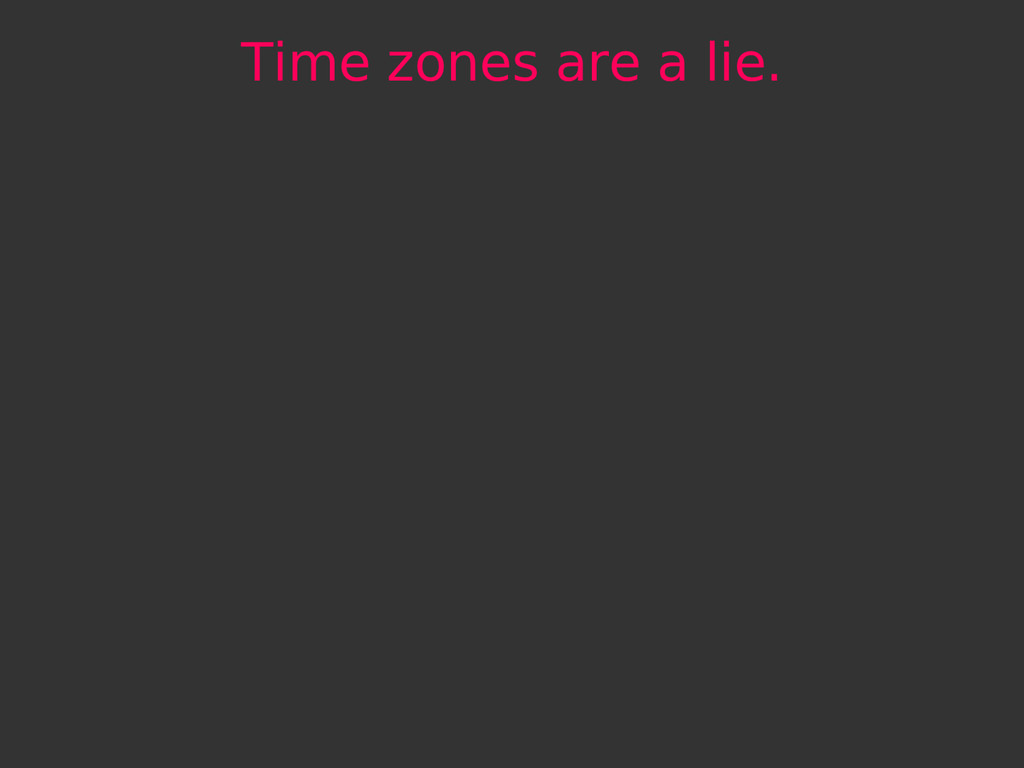 Time zones are a lie.