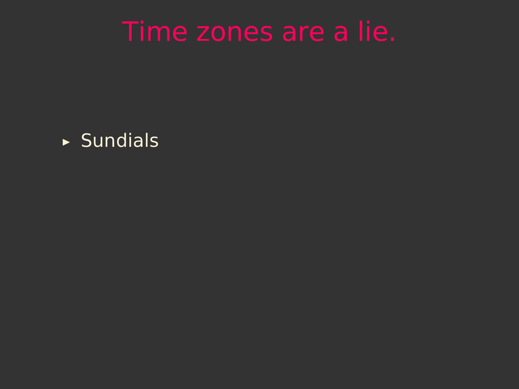 Time zones are a lie. Sundials