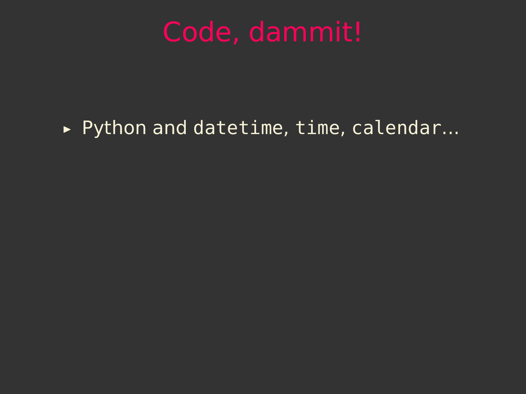 Code, dammit! Python and datetime, time, calend...